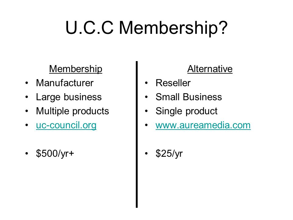 U.C.C Membership? Membership Manufacturer Large business Multiple products uc-council.org $500/yr+ Alternative Reseller Small Business Single product