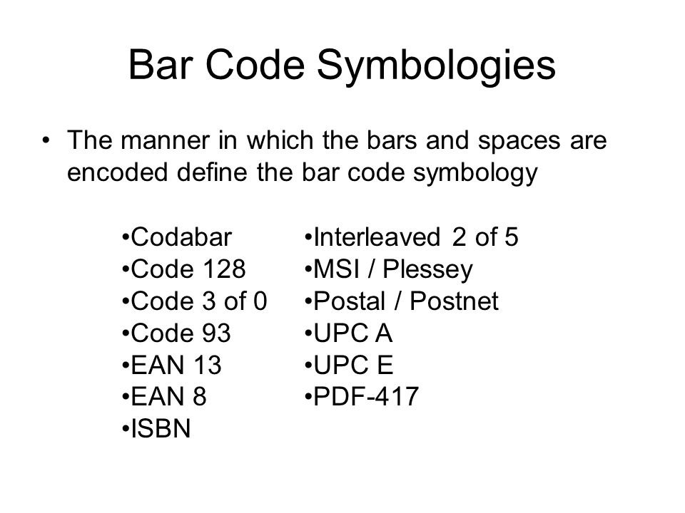Bar Code Symbologies The manner in which the bars and spaces are encoded define the bar code symbology Codabar Code 128 Code 3 of 0 Code 93 EAN 13 EAN 8 ISBN Interleaved 2 of 5 MSI / Plessey Postal / Postnet UPC A UPC E PDF-417