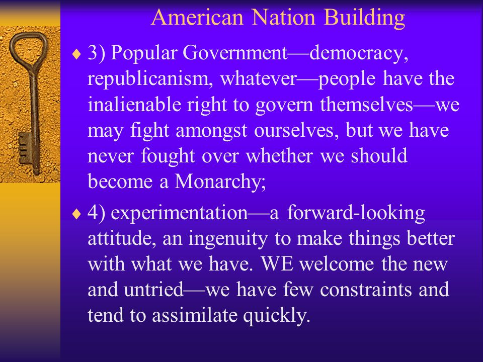 American Nation Building  3) Popular Government—democracy, republicanism, whatever—people have the inalienable right to govern themselves—we may fight amongst ourselves, but we have never fought over whether we should become a Monarchy;  4) experimentation—a forward-looking attitude, an ingenuity to make things better with what we have.