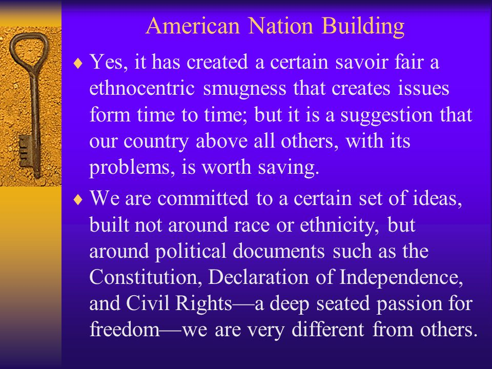 American Nation Building  Yes, it has created a certain savoir fair a ethnocentric smugness that creates issues form time to time; but it is a suggestion that our country above all others, with its problems, is worth saving.