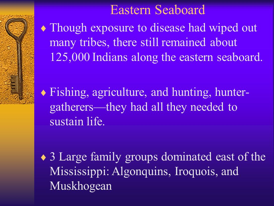 Eastern Seaboard  Though exposure to disease had wiped out many tribes, there still remained about 125,000 Indians along the eastern seaboard.