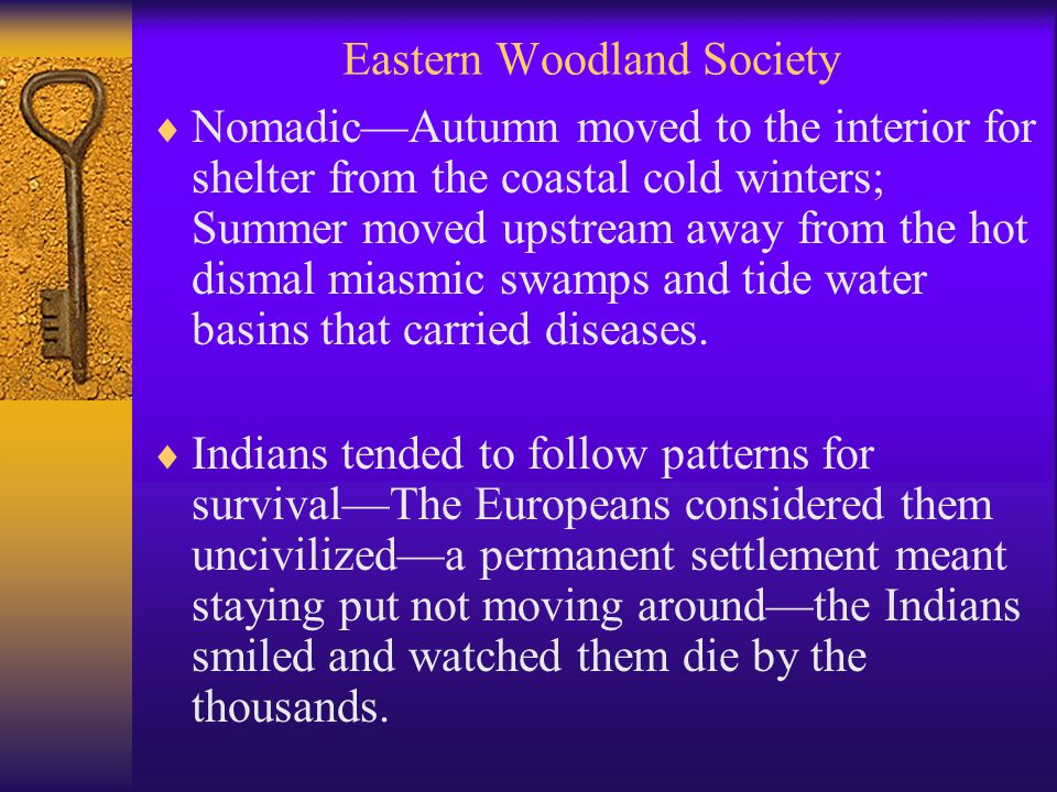 Eastern Woodland Society  Nomadic—Autumn moved to the interior for shelter from the coastal cold winters; Summer moved upstream away from the hot dismal miasmic swamps and tide water basins that carried diseases.