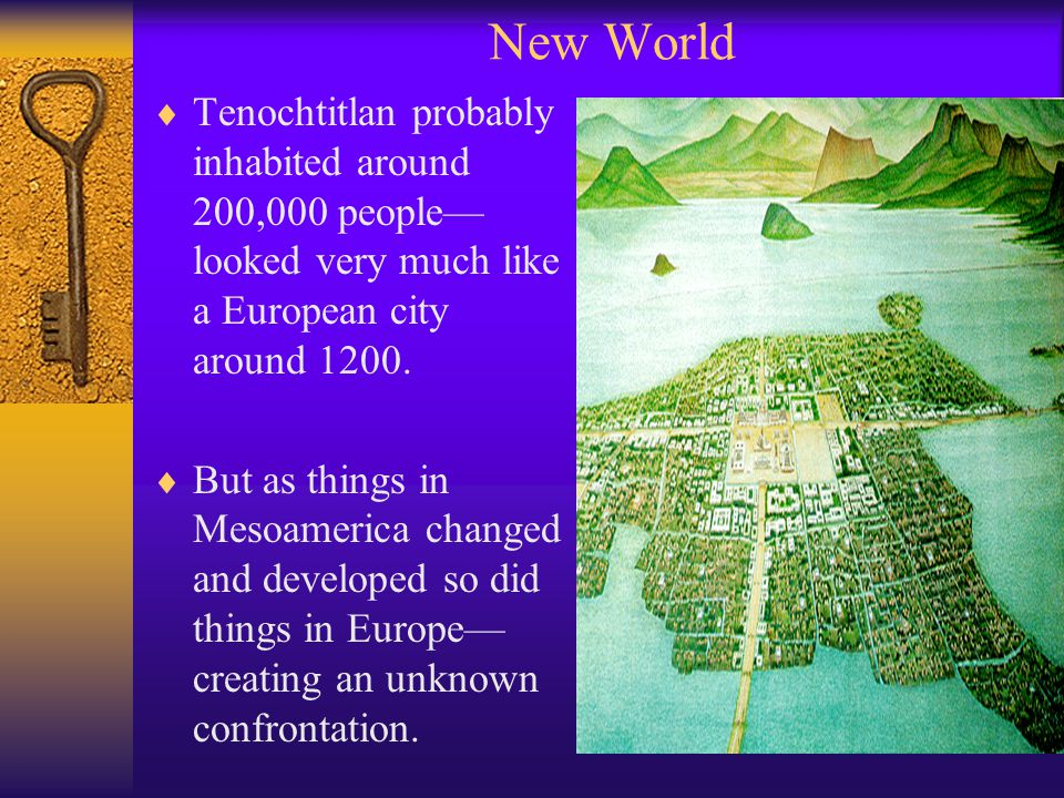 New World  Tenochtitlan probably inhabited around 200,000 people— looked very much like a European city around 1200.