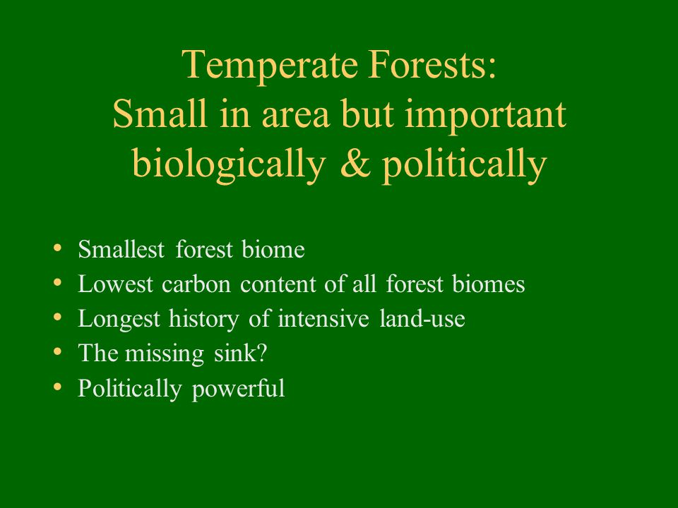 Temperate Forests: Small in area but important biologically & politically Smallest forest biome Lowest carbon content of all forest biomes Longest his