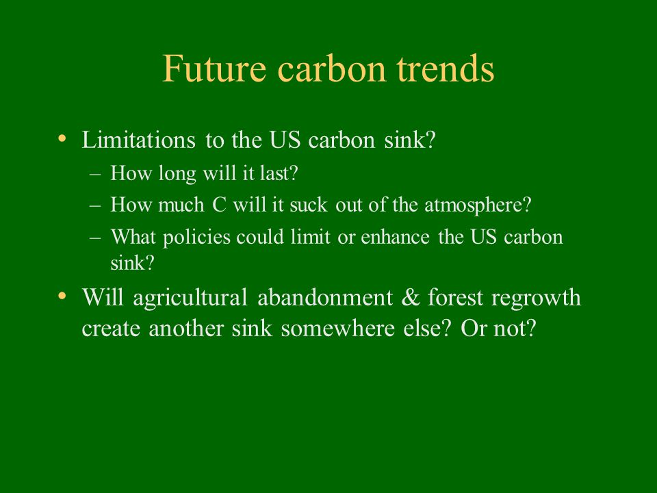 Future carbon trends Limitations to the US carbon sink? –How long will it last? –How much C will it suck out of the atmosphere? –What policies could l
