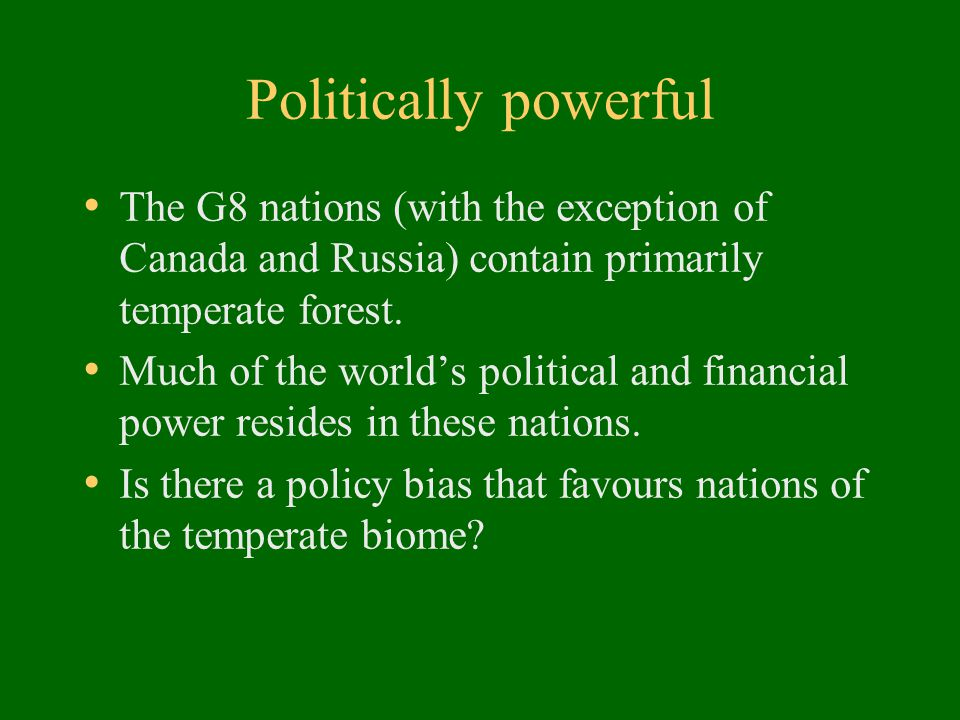 Politically powerful The G8 nations (with the exception of Canada and Russia) contain primarily temperate forest. Much of the world's political and fi