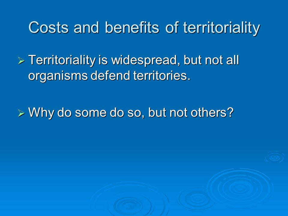Costs and benefits of territoriality  Territoriality is widespread, but not all organisms defend territories.