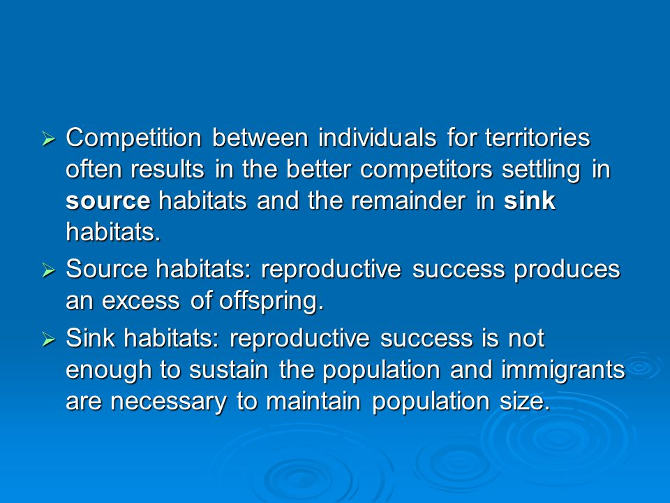 Competition between individuals for territories often results in the better competitors settling in source habitats and the remainder in sink habitats.