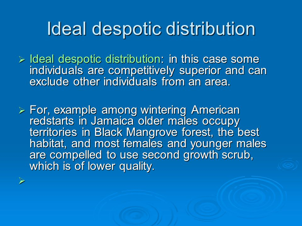 Ideal despotic distribution  Ideal despotic distribution: in this case some individuals are competitively superior and can exclude other individuals from an area.