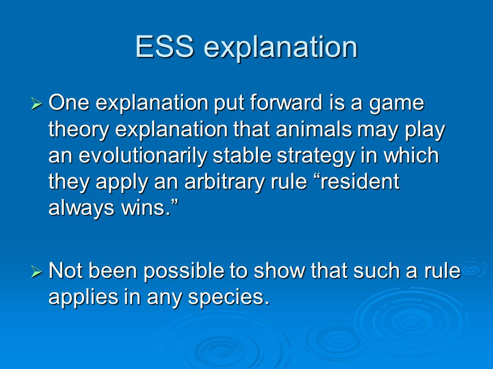 ESS explanation  One explanation put forward is a game theory explanation that animals may play an evolutionarily stable strategy in which they apply an arbitrary rule resident always wins.  Not been possible to show that such a rule applies in any species.