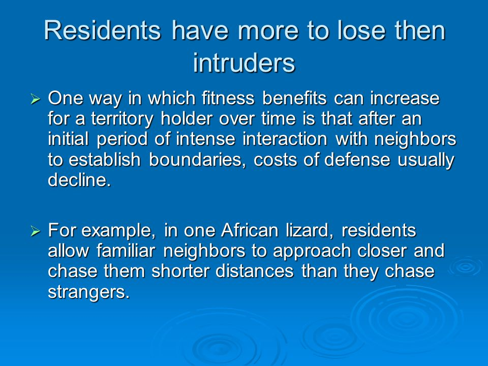 Residents have more to lose then intruders  One way in which fitness benefits can increase for a territory holder over time is that after an initial period of intense interaction with neighbors to establish boundaries, costs of defense usually decline.