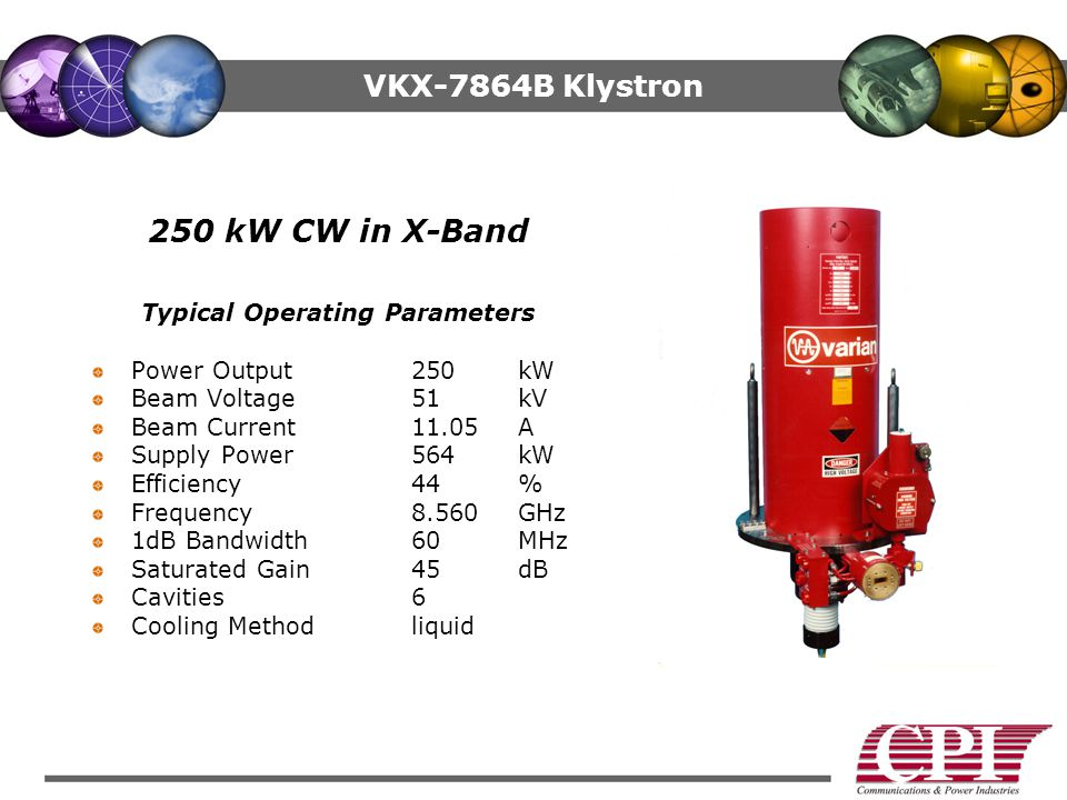 VKX-7864B Klystron 250 kW CW in X-Band Typical Operating Parameters Power Output 250kW Beam Voltage 51kV Beam Current 11.05A Supply Power 564kW Efficiency44% Frequency 8.560GHz 1dB Bandwidth 60MHz Saturated Gain 45dB Cavities6 Cooling Methodliquid