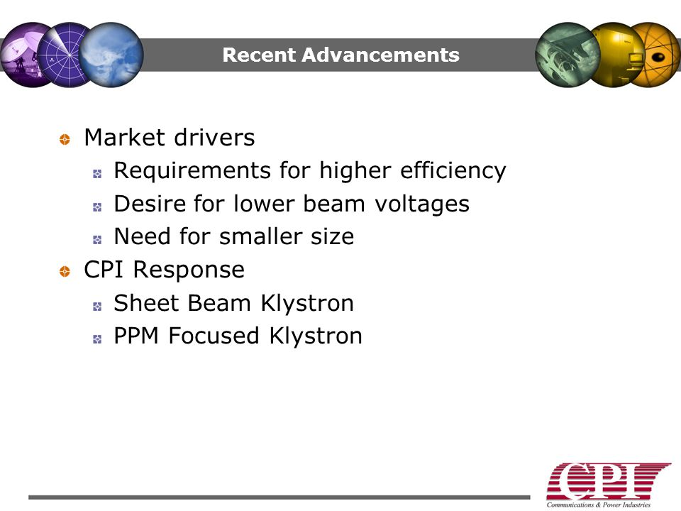 Recent Advancements Market drivers Requirements for higher efficiency Desire for lower beam voltages Need for smaller size CPI Response Sheet Beam Klystron PPM Focused Klystron