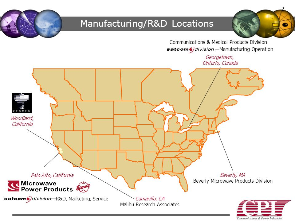Beverly, MA Beverly Microwave Products Division Georgetown, Ontario, Canada Communications & Medical Products Division —Manufacturing Operation 2 Manufacturing/R&D Locations Palo Alto, California —R&D, Marketing, Service Woodland, California Camarillo, CA Malibu Research Associates