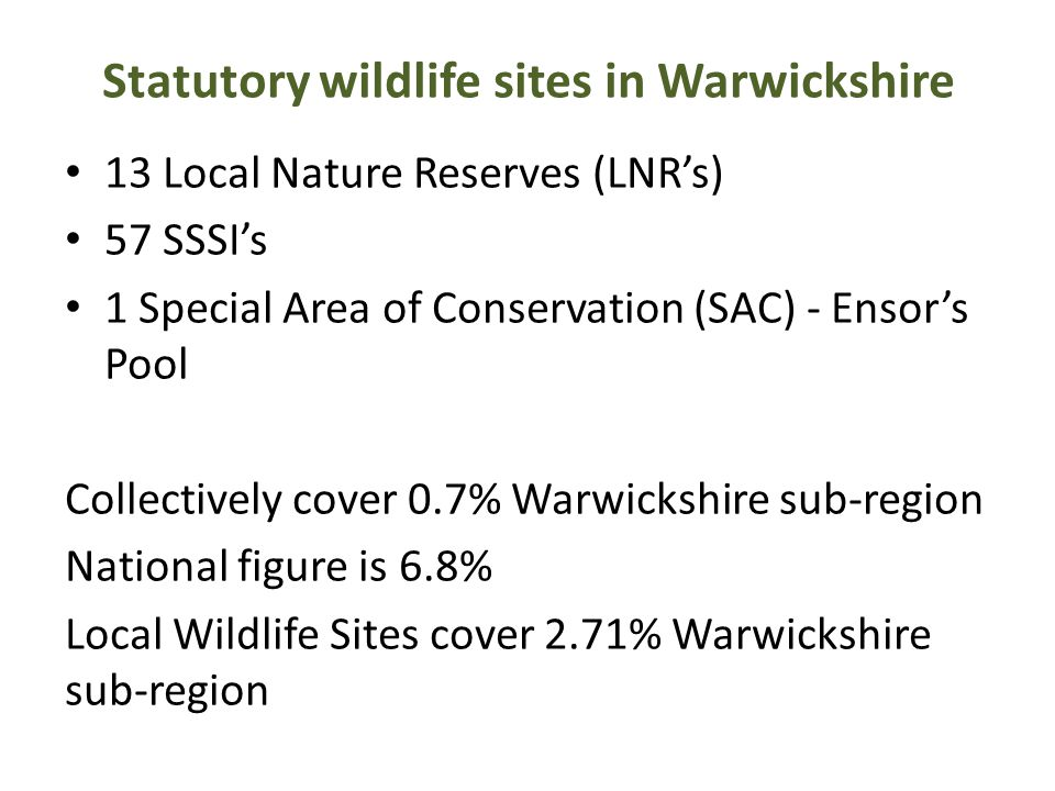 Statutory wildlife sites in Warwickshire 13 Local Nature Reserves (LNR's) 57 SSSI's 1 Special Area of Conservation (SAC) - Ensor's Pool Collectively c