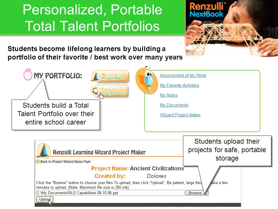 Students become lifelong learners by building a portfolio of their favorite / best work over many years Students upload their projects for safe, portable storage Students build a Total Talent Portfolio over their entire school career Personalized, Portable Total Talent Portfolios