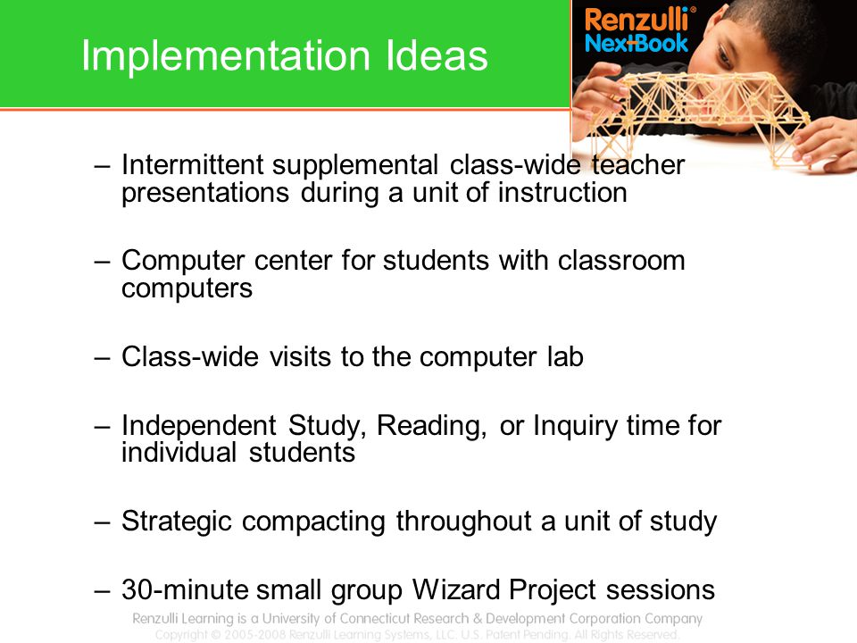 Implementation Ideas –Intermittent supplemental class-wide teacher presentations during a unit of instruction –Computer center for students with classroom computers –Class-wide visits to the computer lab –Independent Study, Reading, or Inquiry time for individual students –Strategic compacting throughout a unit of study –30-minute small group Wizard Project sessions