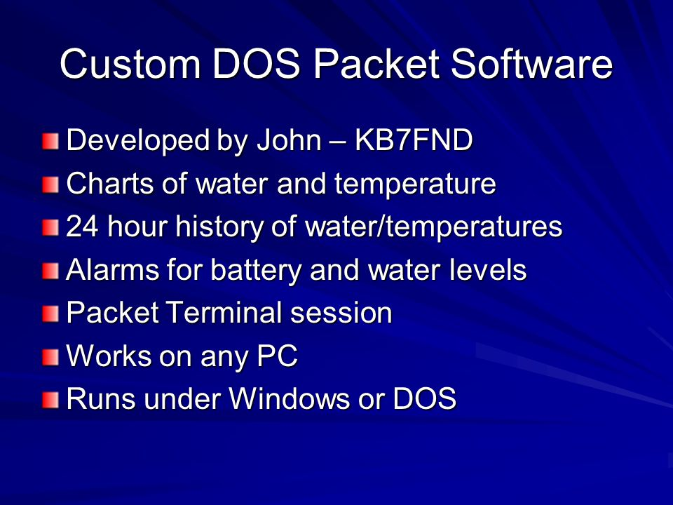 Custom DOS Packet Software Developed by John – KB7FND Charts of water and temperature 24 hour history of water/temperatures Alarms for battery and water levels Packet Terminal session Works on any PC Runs under Windows or DOS