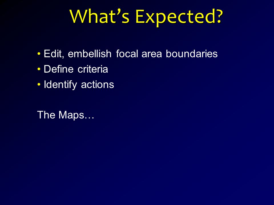 Edit, embellish focal area boundaries Define criteria Identify actions The Maps… What's Expected