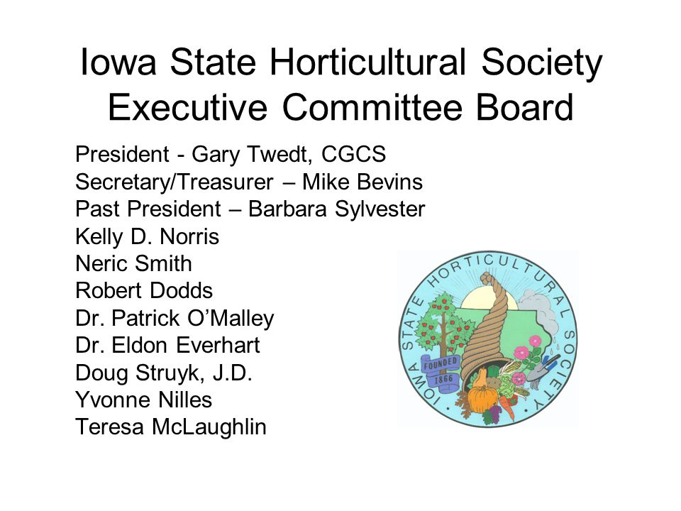 Iowa State Horticultural Society Executive Committee Board President - Gary Twedt, CGCS Secretary/Treasurer – Mike Bevins Past President – Barbara Sylvester Kelly D.