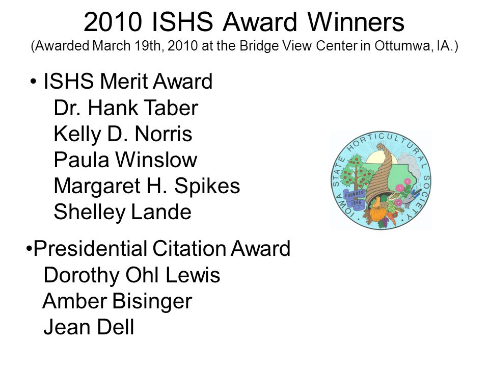 2010 ISHS Award Winners (Awarded March 19th, 2010 at the Bridge View Center in Ottumwa, IA.) ISHS Merit Award Dr.