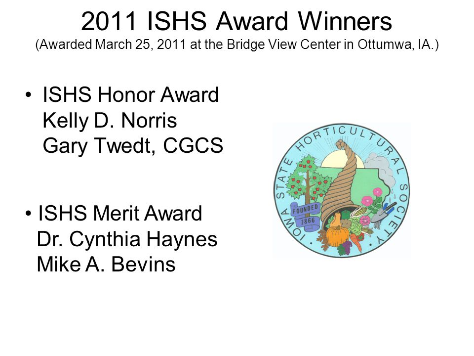 2011 ISHS Award Winners (Awarded March 25, 2011 at the Bridge View Center in Ottumwa, IA.) ISHS Honor Award Kelly D.