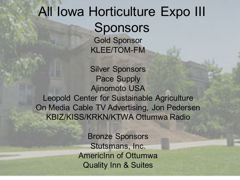 All Iowa Horticulture Expo III Sponsors Gold Sponsor KLEE/TOM-FM Silver Sponsors Pace Supply Ajinomoto USA Leopold Center for Sustainable Agriculture On Media Cable TV Advertising, Jon Pedersen KBIZ/KISS/KRKN/KTWA Ottumwa Radio Bronze Sponsors Stutsmans, Inc.