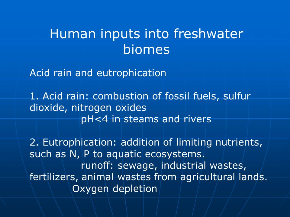 Human inputs into freshwater biomes Acid rain and eutrophication 1. Acid rain: combustion of fossil fuels, sulfur dioxide, nitrogen oxides pH<4 in ste