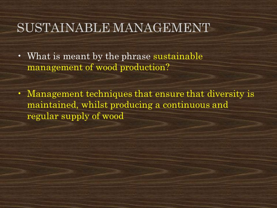 SUSTAINABLE MANAGEMENT What is meant by the phrase sustainable management of wood production? Management techniques that ensure that diversity is main