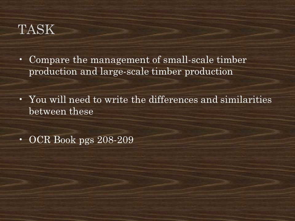 TASK Compare the management of small-scale timber production and large-scale timber production You will need to write the differences and similarities