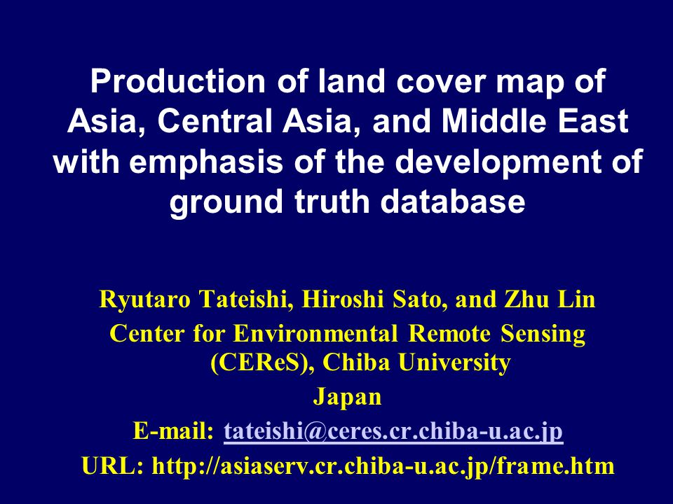 Production of land cover map of Asia, Central Asia, and Middle East with emphasis of the development of ground truth database Ryutaro Tateishi, Hiroshi Sato, and Zhu Lin Center for Environmental Remote Sensing (CEReS), Chiba University Japan E-mail: tateishi@ceres.cr.chiba-u.ac.jptateishi@ceres.cr.chiba-u.ac.jp URL: http://asiaserv.cr.chiba-u.ac.jp/frame.htm