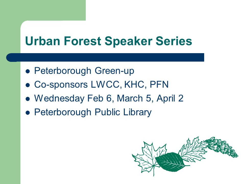 Urban Forest Speaker Series Peterborough Green-up Co-sponsors LWCC, KHC, PFN Wednesday Feb 6, March 5, April 2 Peterborough Public Library