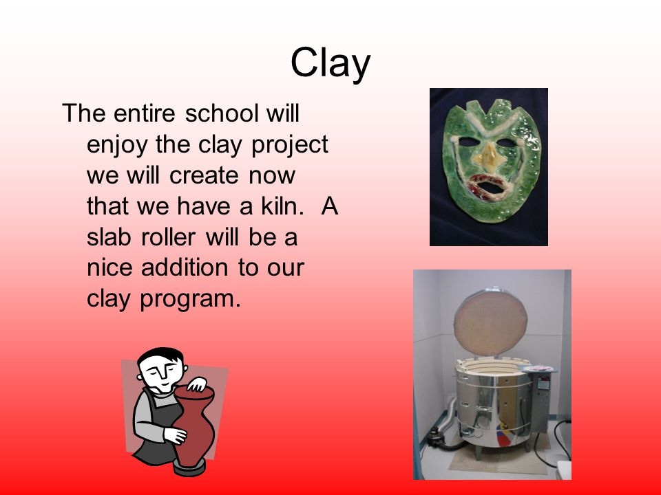Clay The entire school will enjoy the clay project we will create now that we have a kiln. A slab roller will be a nice addition to our clay program.