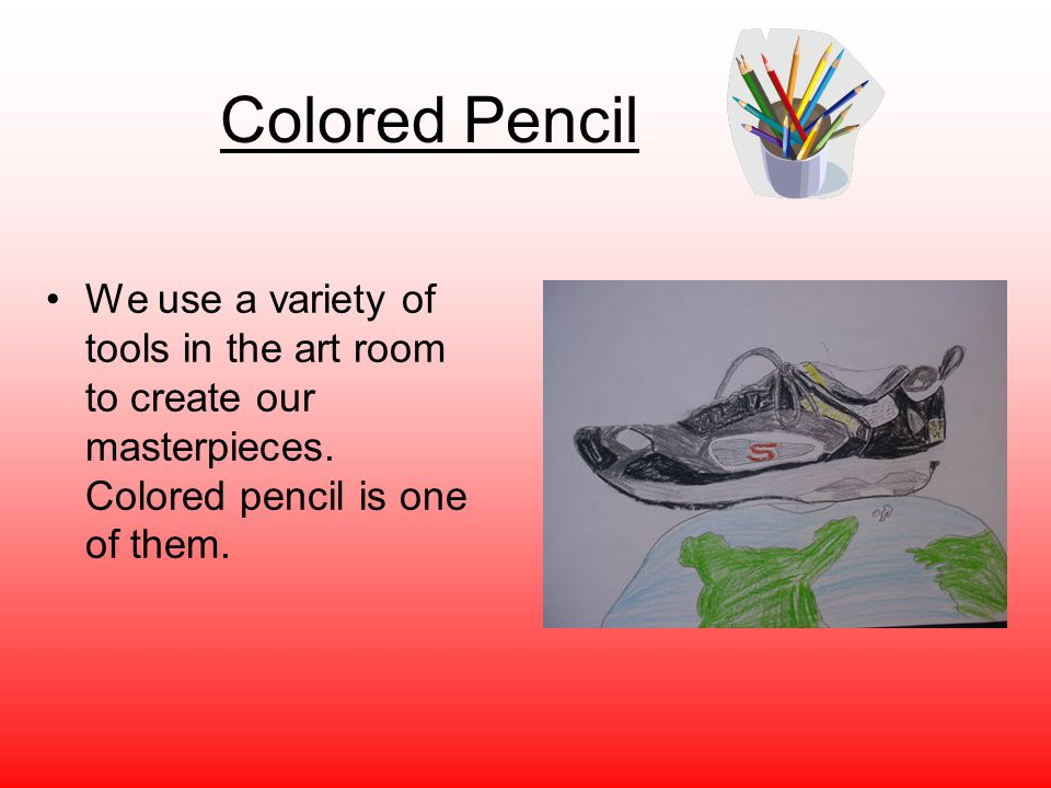 Colored Pencil We use a variety of tools in the art room to create our masterpieces. Colored pencil is one of them.