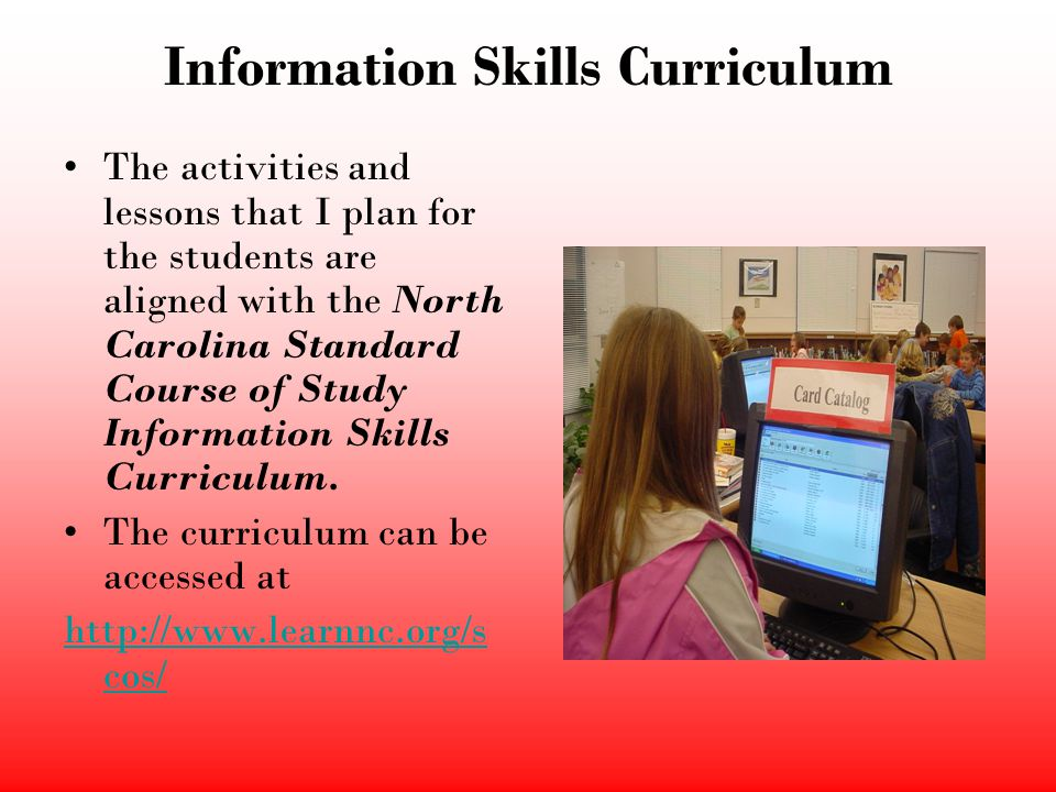 Information Skills Curriculum The activities and lessons that I plan for the students are aligned with the North Carolina Standard Course of Study Inf