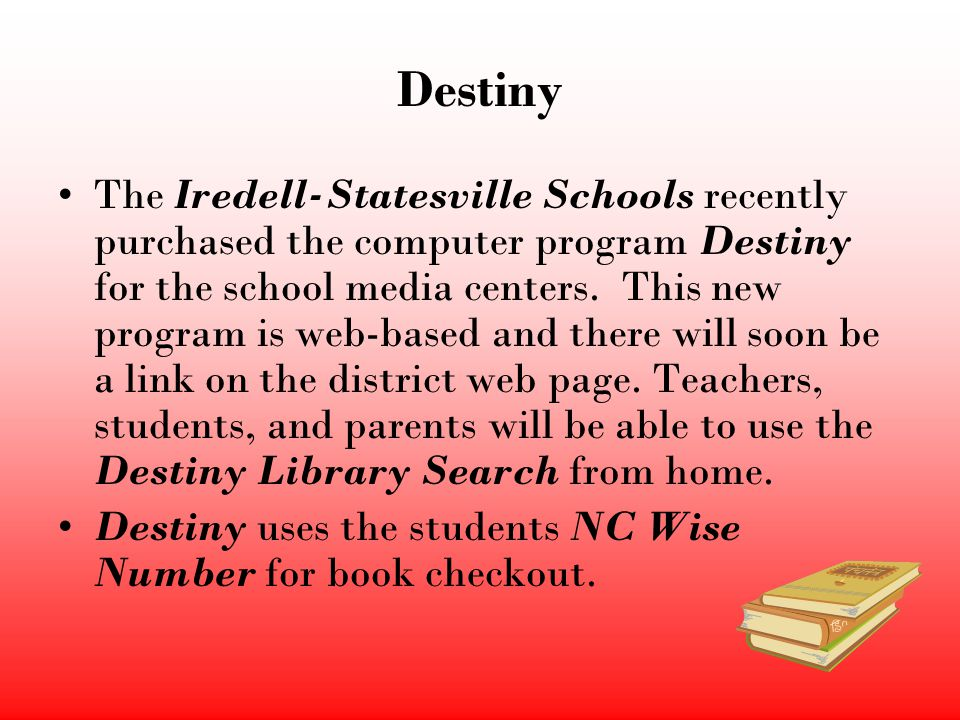 Destiny The Iredell-Statesville Schools recently purchased the computer program Destiny for the school media centers. This new program is web-based an