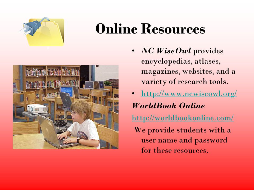 Online Resources NC WiseOwl provides encyclopedias, atlases, magazines, websites, and a variety of research tools. http://www.ncwiseowl.org/ WorldBook