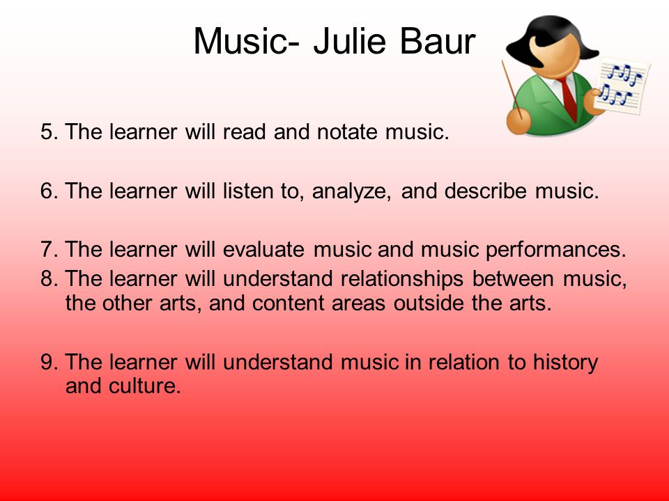 Music- Julie Baur 5. The learner will read and notate music. 6. The learner will listen to, analyze, and describe music. 7. The learner will evaluate