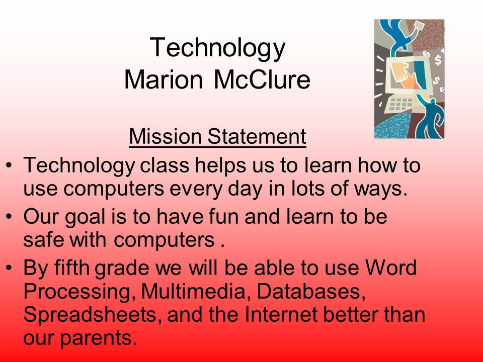 Technology Marion McClure Mission Statement Technology class helps us to learn how to use computers every day in lots of ways. Our goal is to have fun