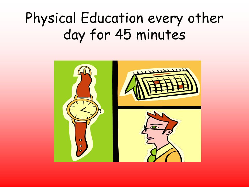 Physical Education every other day for 45 minutes