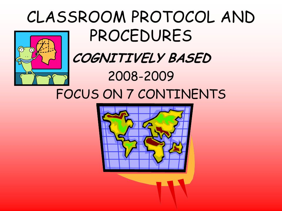 CLASSROOM PROTOCOL AND PROCEDURES COGNITIVELY BASED 2008-2009 FOCUS ON 7 CONTINENTS