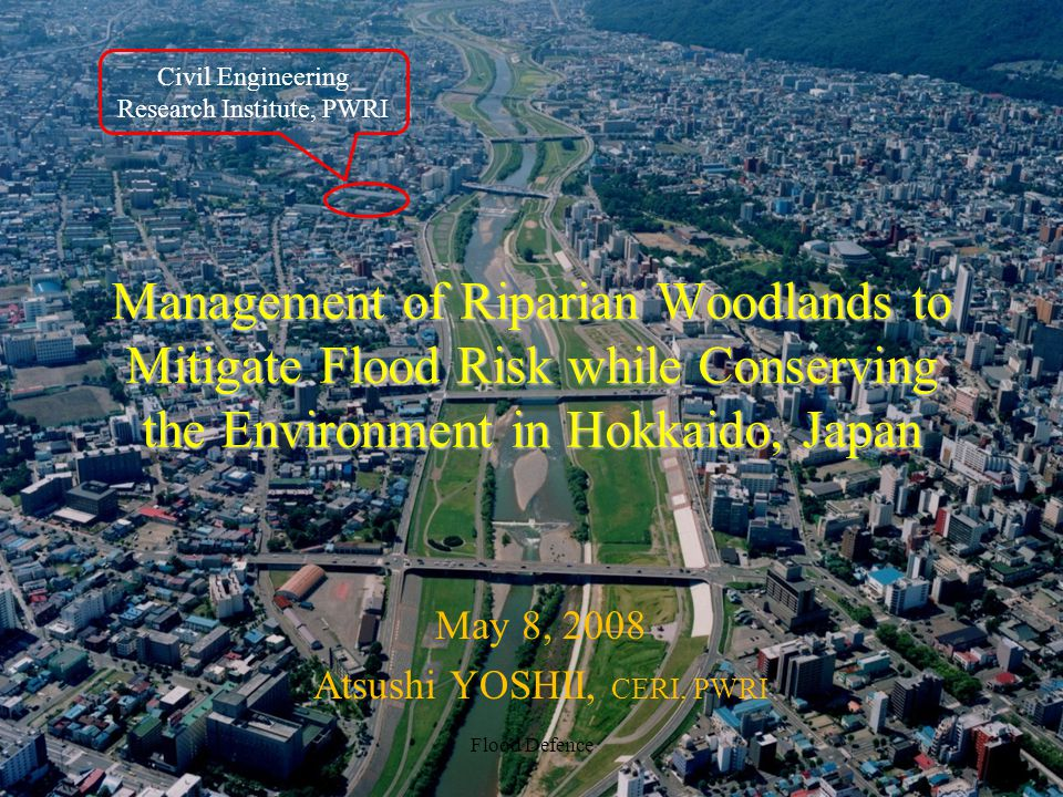 Management of Riparian Woodlands to Mitigate Flood Risk while Conserving the Environment in Hokkaido, Japan May 8, 2008 Atsushi YOSHII, CERI, PWRI Flo