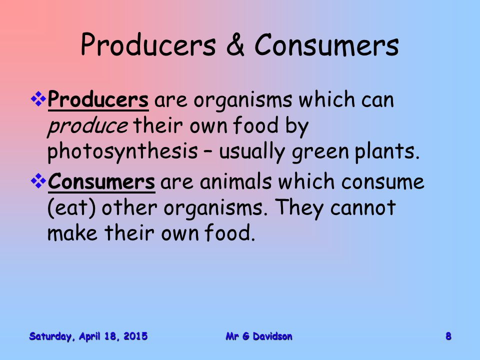 Saturday, April 18, 2015Saturday, April 18, 2015Saturday, April 18, 2015Saturday, April 18, 20158Mr G Davidson Producers & Consumers  Producers are organisms which can produce their own food by photosynthesis – usually green plants.
