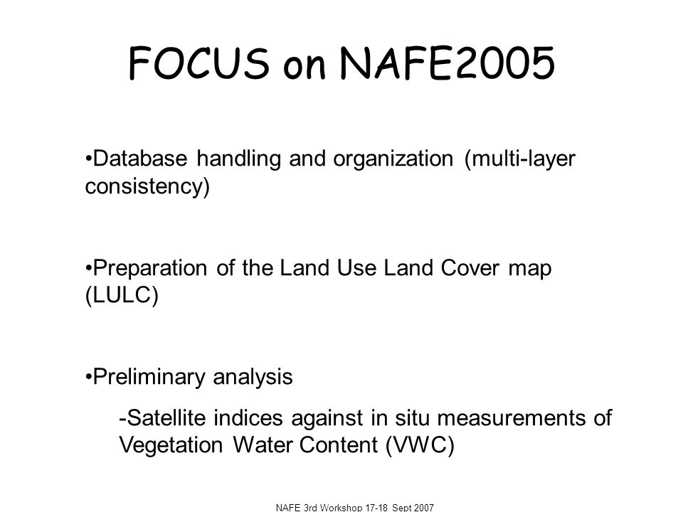 NAFE 3rd Workshop 17-18 Sept 2007 FOCUS on NAFE2005 Database handling and organization (multi-layer consistency) Preparation of the Land Use Land Cover map (LULC) Preliminary analysis -Satellite indices against in situ measurements of Vegetation Water Content (VWC)