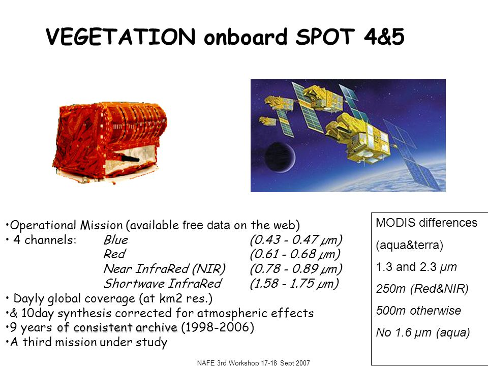 NAFE 3rd Workshop 17-18 Sept 2007 VEGETATION onboard SPOT 4&5 Operational Mission (available free data on the web) 4 channels: Blue (0.43 - 0.47 µm) Red(0.61 - 0.68 µm) Near InfraRed (NIR)(0.78 - 0.89 µm) Shortwave InfraRed(1.58 - 1.75 µm) Dayly global coverage (at km2 res.) & 10day synthesis corrected for atmospheric effects of consistent archive9 years of consistent archive (1998-2006) A third mission under study MODIS differences (aqua&terra) 1.3 and 2.3 µm 250m (Red&NIR) 500m otherwise No 1.6 µm (aqua)