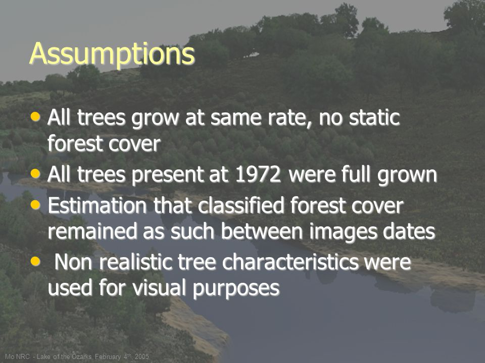Mo NRC - Lake of the Ozarks February 4 th, 2005 Assumptions All trees grow at same rate, no static forest cover All trees grow at same rate, no static forest cover All trees present at 1972 were full grown All trees present at 1972 were full grown Estimation that classified forest cover remained as such between images dates Estimation that classified forest cover remained as such between images dates Non realistic tree characteristics were used for visual purposes Non realistic tree characteristics were used for visual purposes