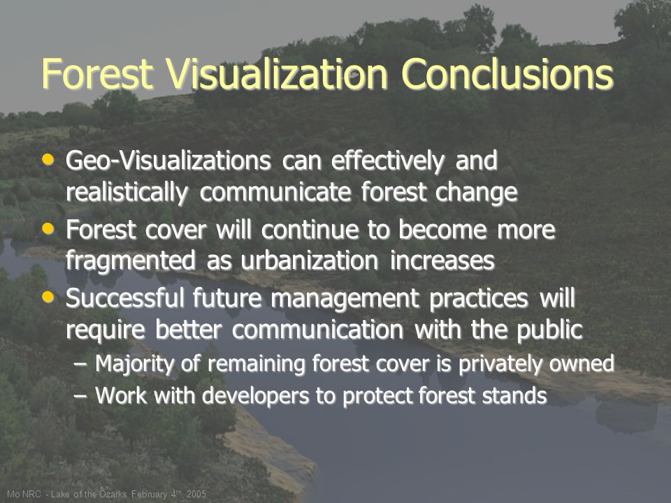 Mo NRC - Lake of the Ozarks February 4 th, 2005 Forest Visualization Conclusions Geo-Visualizations can effectively and realistically communicate forest change Geo-Visualizations can effectively and realistically communicate forest change Forest cover will continue to become more fragmented as urbanization increases Forest cover will continue to become more fragmented as urbanization increases Successful future management practices will require better communication with the public Successful future management practices will require better communication with the public –Majority of remaining forest cover is privately owned –Work with developers to protect forest stands