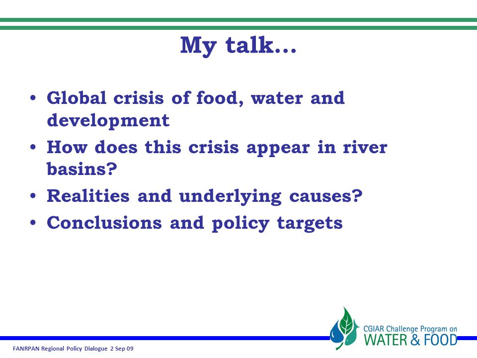 FANRPAN Regional Policy Dialogue 2 Sep 09 My talk… Global crisis of food, water and development How does this crisis appear in river basins.