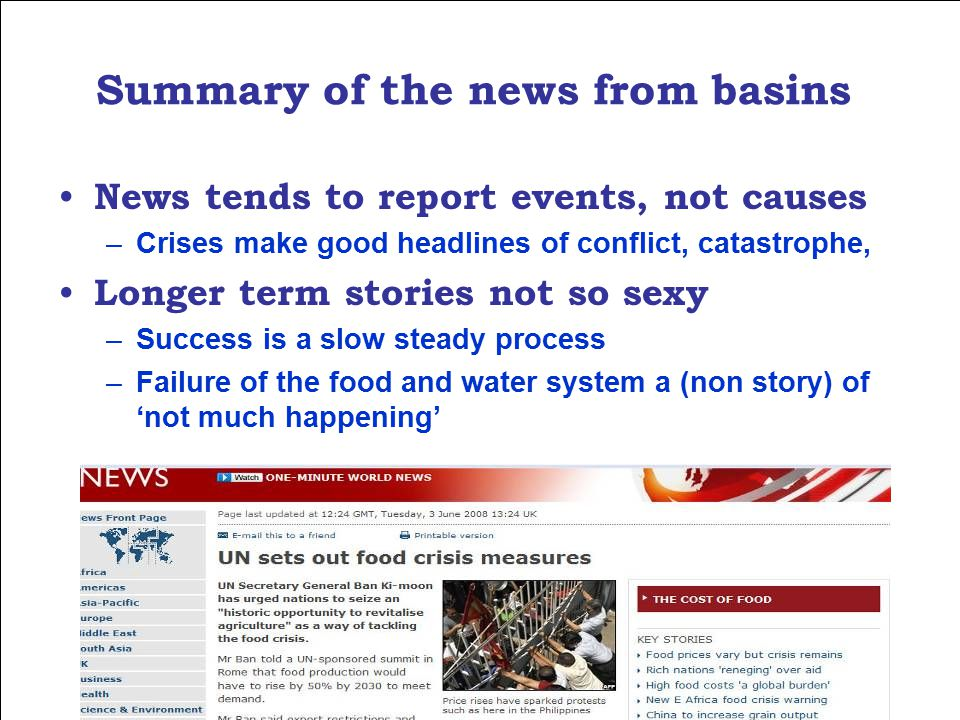 Summary of the news from basins News tends to report events, not causes –Crises make good headlines of conflict, catastrophe, Longer term stories not so sexy –Success is a slow steady process –Failure of the food and water system a (non story) of 'not much happening'