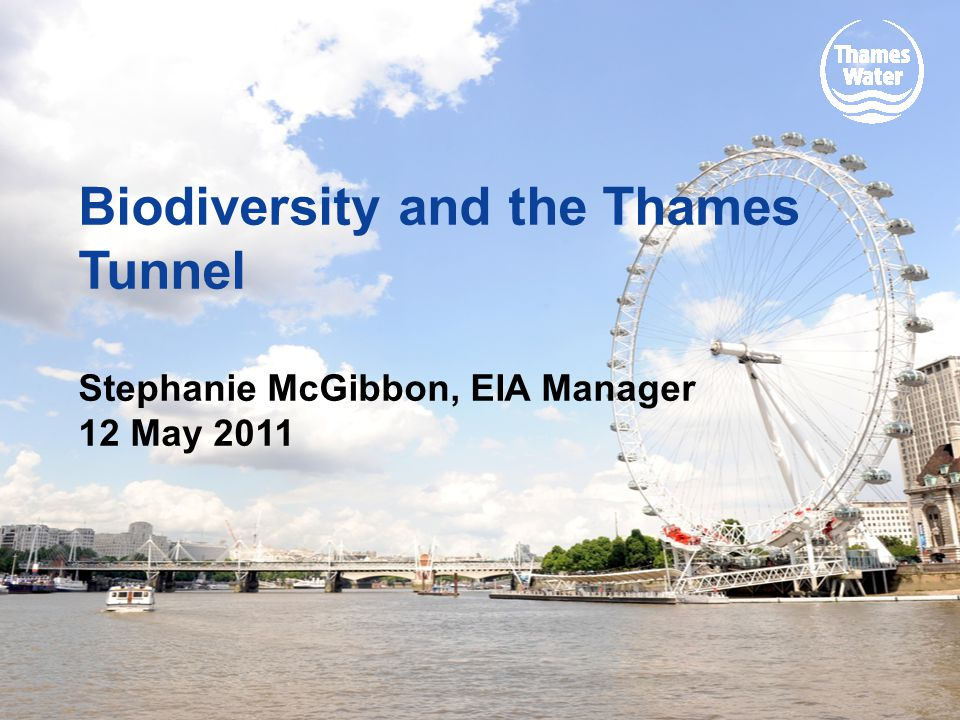 Biodiversity and the Thames Tunnel Stephanie McGibbon, EIA Manager 12 May 2011